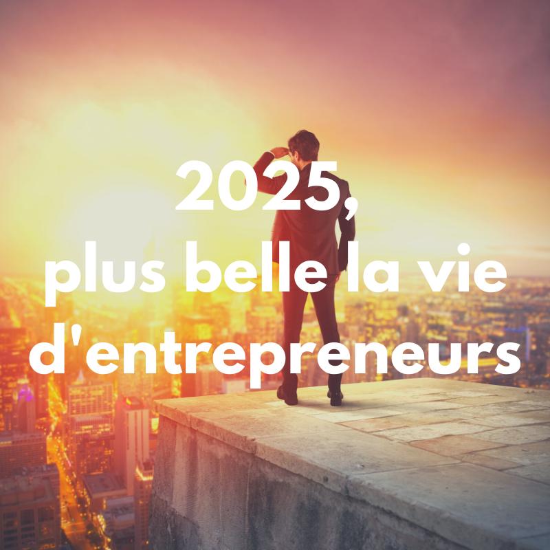 2025, plus belle la vie d'entrepreneurs